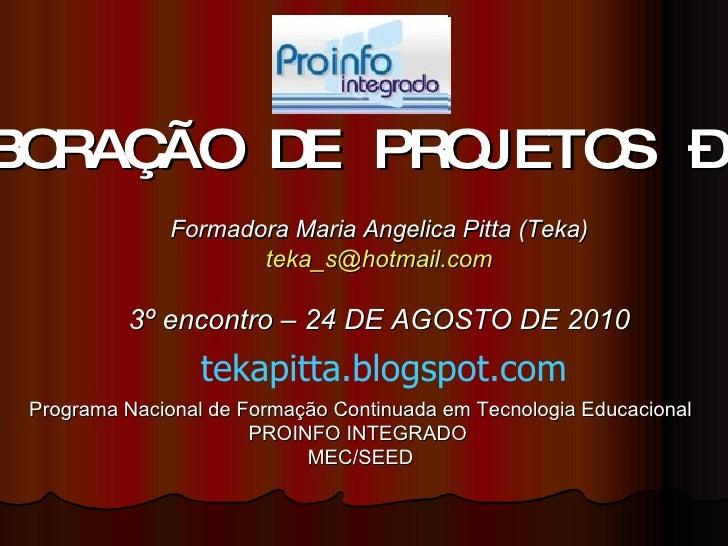 ELABORAÇÃO DE PROJETOS – 40h Formadora Maria Angelica Pitta (Teka) [email_address] 3º encontro – 24 DE AGOSTO DE 2010 Prog...