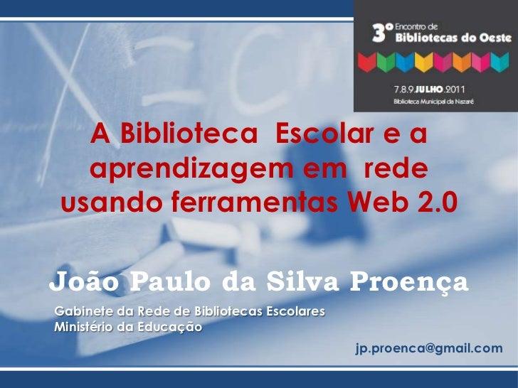 A Biblioteca Escolar e a aprendizagem em  rede usando ferramentas Web 2.0<br />João Paulo da Silva Proença <br />Gabinete...