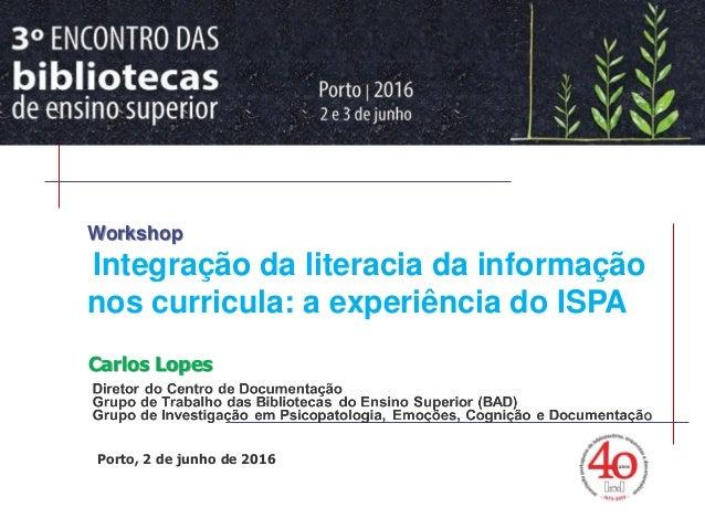 > Workshop Literacia da Informação Carlos Lopes Porto, 2 de junho de 2016 Workshop Integração da literacia da informação n...
