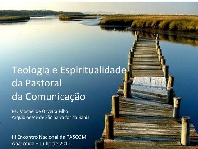 Teologia e Espiritualidadeda Pastoralda ComunicaçãoPe. Manoel de Oliveira FilhoArquidiocese de São Salvador da BahiaIII En...