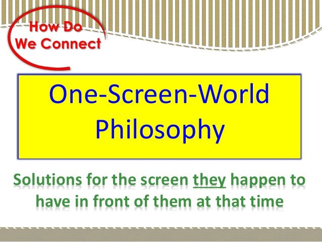 One-Screen-World Philosophy How Do We Connect Solutions for the screen they happen to have in front of them at that time