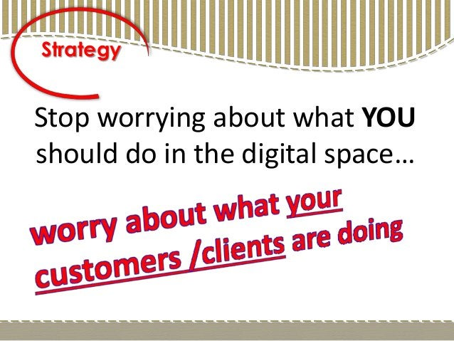 Stop worrying about what YOU should do in the digital space… Strategy