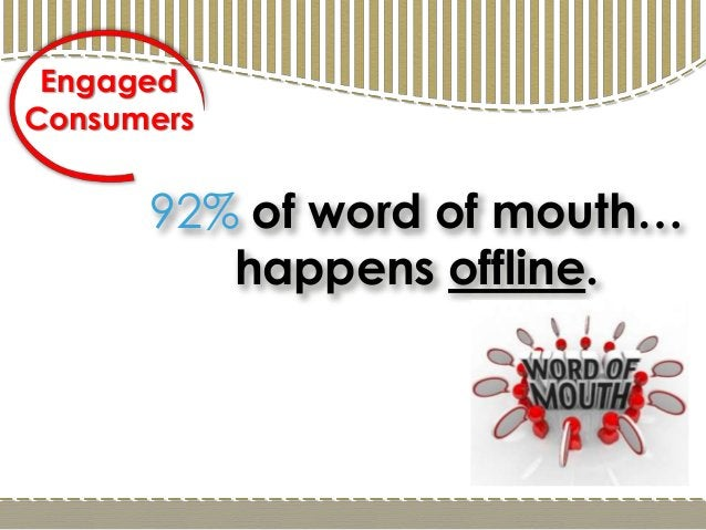 92% of word of mouth… happens offline. Engaged Consumers