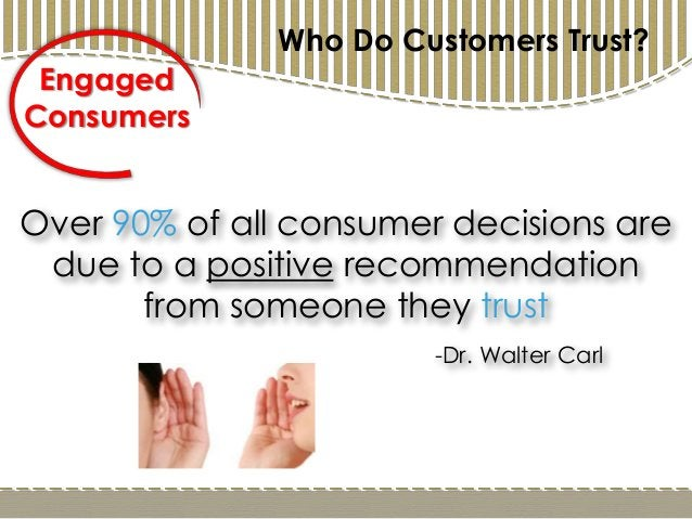 Over 90% of all consumer decisions are due to a positive recommendation from someone they trust -Dr. Walter Carl Engaged C...