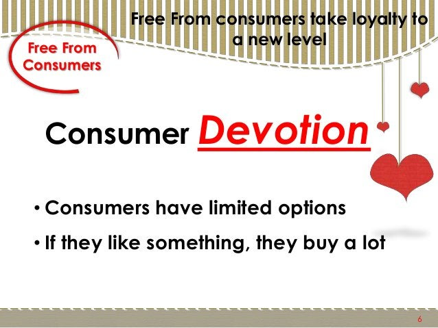 Free From Consumers Free From consumers take loyalty to a new level 6 • Consumers have limited options • If they like some...
