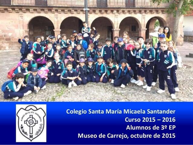 Colegio Santa María Micaela Santander Curso 2015 – 2016 Alumnos de 3º EP Museo de Carrejo, octubre de 2015