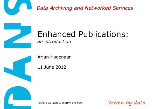Data Archiving and Networked Services  Enhanced Publications: an introduction  Arjan Hogenaar 11 June 2012  DANS is an ins...