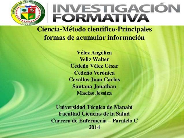 Ciencia-Método científico-Principales formas de acumular información Vélez Angélica Veliz Walter Cedeño Vélez César Cedeño...