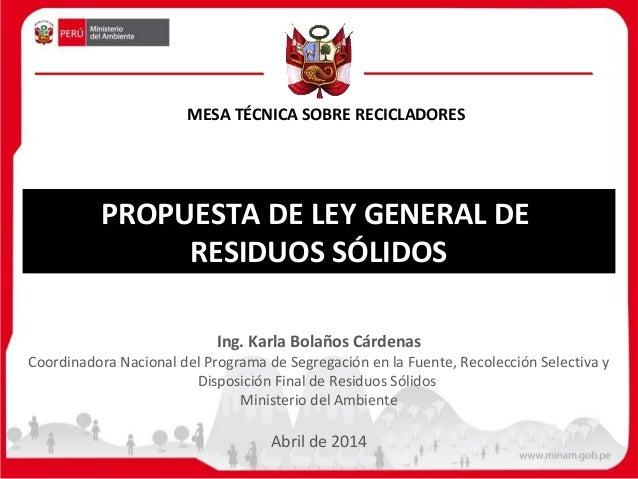 PROPUESTA DE LEY GENERAL DE RESIDUOS SÓLIDOS Ing. Karla Bolaños Cárdenas Coordinadora Nacional del Programa de Segregación...