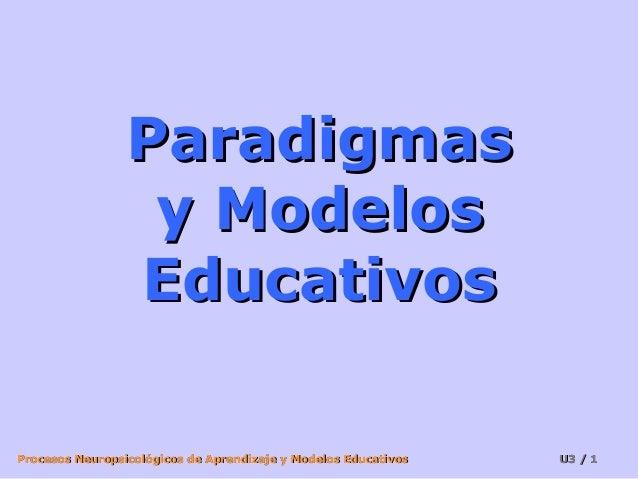 Paradigmas                  y Modelos                 EducativosProcesos Neuropsicológicos de Aprendizaje y Modelos Educat...
