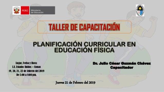 TALLER DE CAPACITACIÓN PLANIFICACIÓN CURRICULAR EN EDUCACIÓN FÍSICA Dr. Julio César Guzmán Chávez Capacitador Lugar, Fecha...