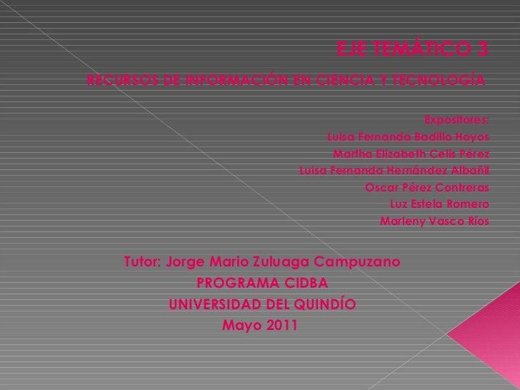 EJE TEMÁTICO 3 <ul><li>RECURSOS DE INFORMACIÓN EN CIENCIA Y TECNOLOGÍA  </li></ul><ul><li>Expositores: </li></ul><ul><li>L...