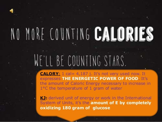 CALORY: 1 cal= 4,187 j. It's not very used now. It  expresses THE ENERGETIC POWER OF FOOD. It's  the amount of Caloric Ene...