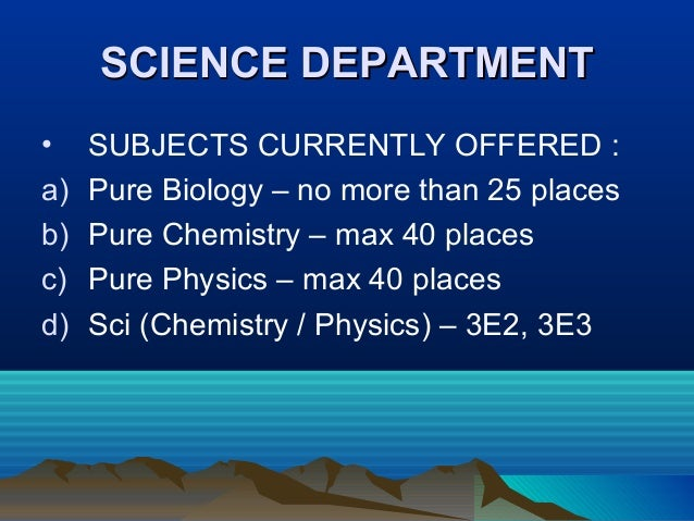 SCIENCE DEPARTMENTSCIENCE DEPARTMENT • SUBJECTS CURRENTLY OFFERED : a) Pure Biology – no more than 25 places b) Pure Chemi...