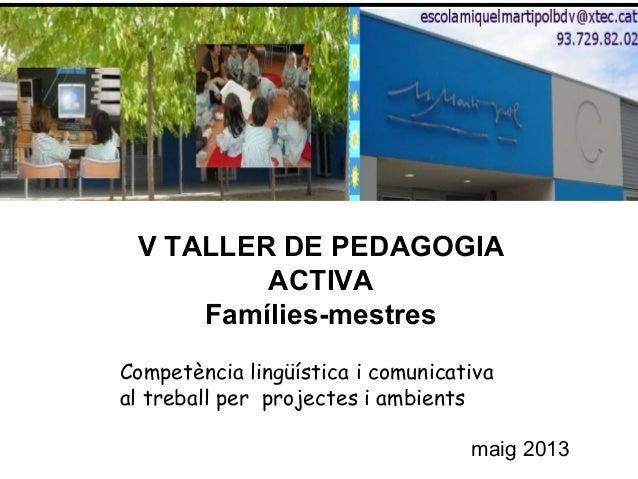 V TALLER DE PEDAGOGIAACTIVAFamílies-mestresCompetència lingüística i comunicativaal treball per projectes i ambientsmaig 2...