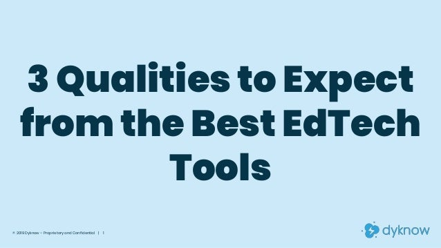 3 Qualities to Expect from the Best EdTech Tools © 2019 Dyknow – Proprietary and Confidential | 1