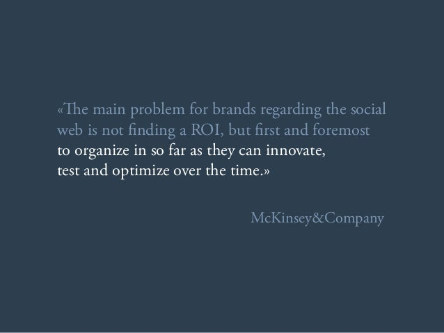«e main problem for brands regarding the social web is not finding a ROI, but first and foremost to organize in so far as...