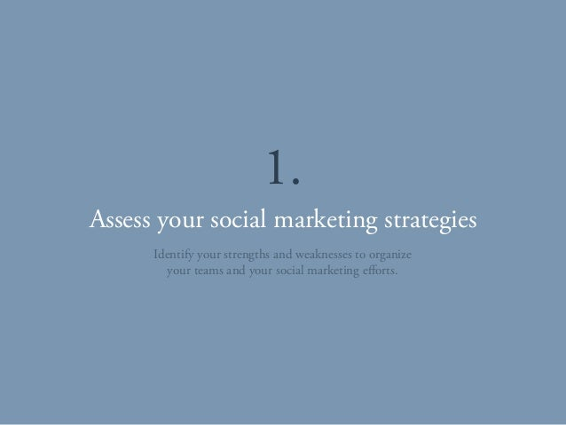 Assess your social marketing strategies 1. Identify your strengths and weaknesses to organize your teams and your social m...