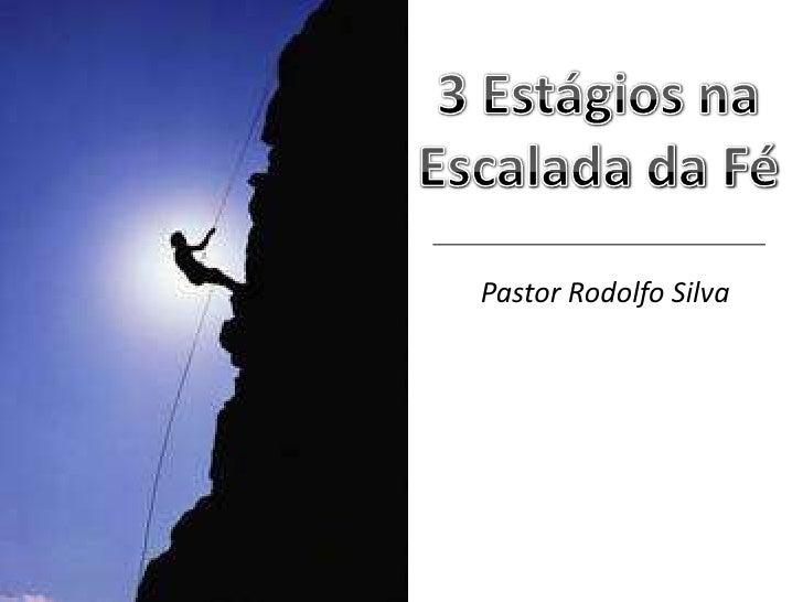 3 Estágios na<br />Escalada da Fé<br />Pastor Rodolfo Silva<br />