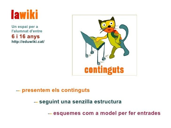 Un espai per alalumnat dentre6 i 16 anyshttp://eduwiki.cat/  ---   presentem els continguts            --- seguint   una s...