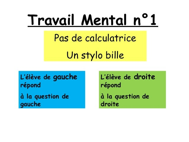 Travail Mental n°1 Pas de calculatrice Un stylo bille L'élève de gauche répond à la question de gauche L'élève de droite r...