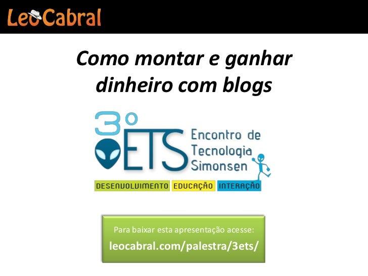 Como montar e ganhar  dinheiro com blogs   Para baixar esta apresentação acesse:   leocabral.com/palestra/3ets/
