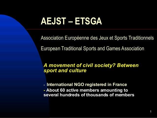 1 AEJST – ETSGA Association Européenne des Jeux et Sports Traditionnels European Traditional Sports and Games Association ...