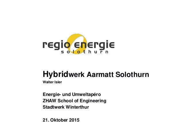 Hybridwerk Aarmatt Solothurn Walter Isler Energie- und Umweltapéro ZHAW School of Engineering Stadtwerk Winterthur 21. Okt...
