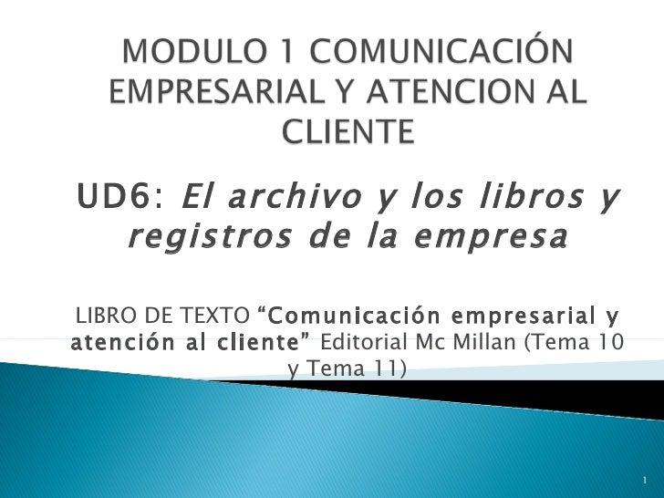 """UD6: El archivo y los libros y  registros de la empresaLIBRO DE TEXTO """"Comunicación empresarial yatención al cliente"""" Edit..."""