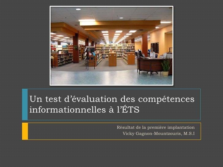 Un test d'évaluation des compétences informationnelles à l'ÉTS<br />Résultat de la première implantation<br />Vicky Gagnon...