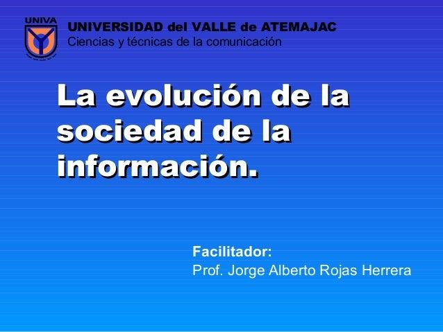 La evolución de laLa evolución de la sociedad de lasociedad de la información.información. Prof. Jorge Alberto Rojas Herre...