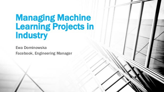 Managing Machine Learning Projects in Industry Ewa Dominowska Facebook, Engineering Manager