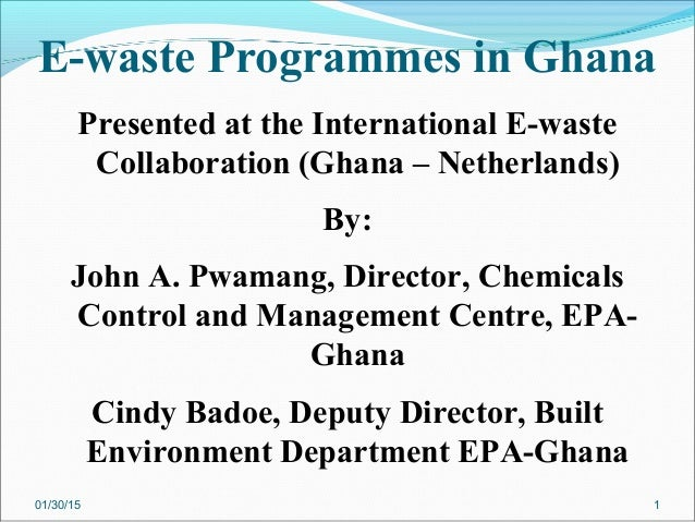 E-waste Programmes in Ghana Presented at the International E-waste Collaboration (Ghana – Netherlands) By: John A. Pwamang...