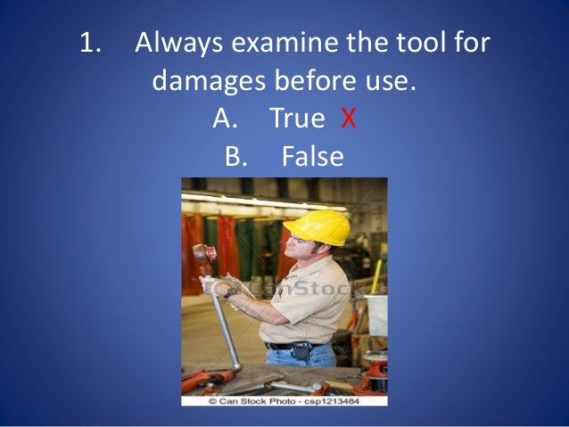 1. Always examine the tool for damages before use. A. True X B. False