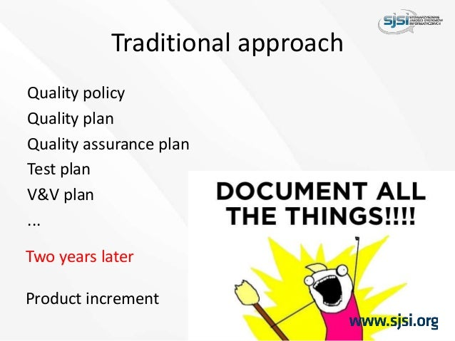 Traditional approach Quality policy Quality plan Quality assurance plan Test plan V&V plan ... Two years later Product inc...
