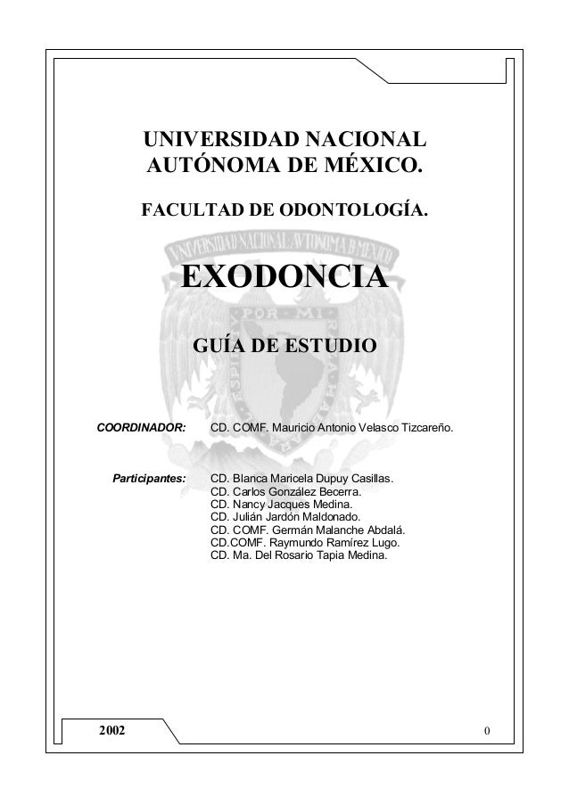 02002 UNIVERSIDAD NACIONAL AUTÓNOMA DE MÉXICO. FACULTAD DE ODONTOLOGÍA. EXODONCIA GUÍA DE ESTUDIO COORDINADOR: CD. COMF. M...
