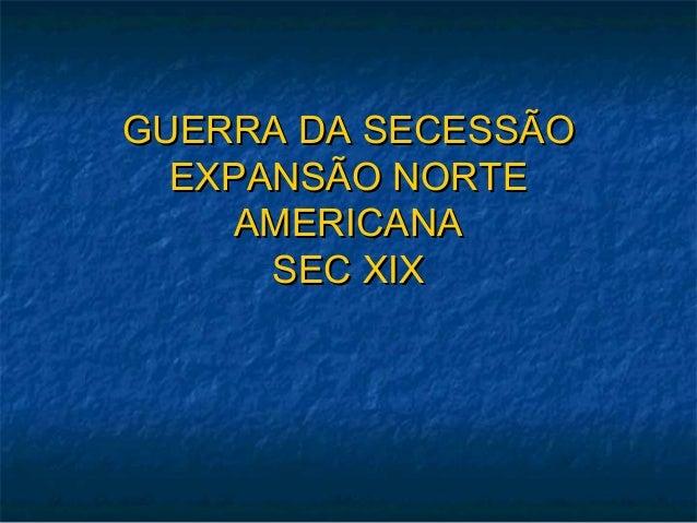GUERRA DA SECESSÃOGUERRA DA SECESSÃO EXPANSÃO NORTEEXPANSÃO NORTE AMERICANAAMERICANA SEC XIXSEC XIX
