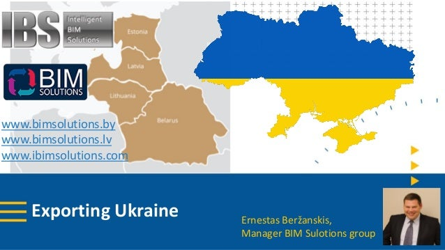 Exporting Ukraine www.bimsolutions.by www.bimsolutions.lv www.ibimsolutions.com Ernestas Beržanskis, Manager BIM Sulotions...