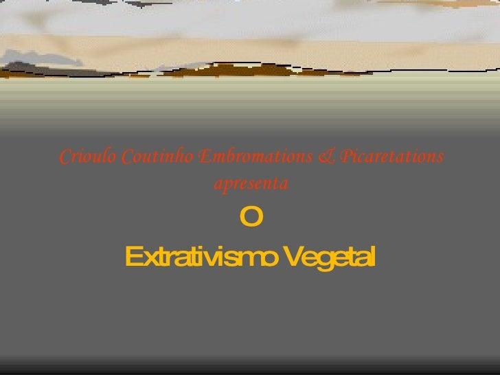 Crioulo Coutinho Embromations & Picaretations apresenta O Extrativismo Vegetal