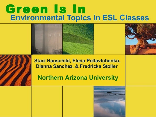 Green Is In Environmental Topics in ESL Classes Staci Hauschild, Elena Poltavtchenko, Dianna Sanchez, & Fredricka Stoller ...