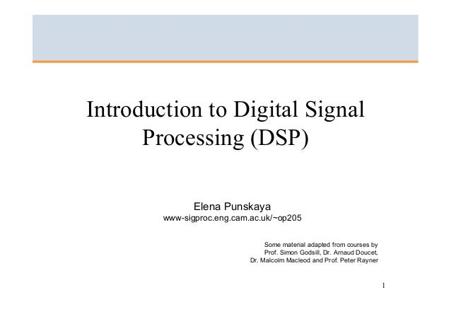 Introduction to Digital Signal Processing (DSP) Elena Punskaya www-sigproc.eng.cam.ac.uk/~op205 Some material adapted from...
