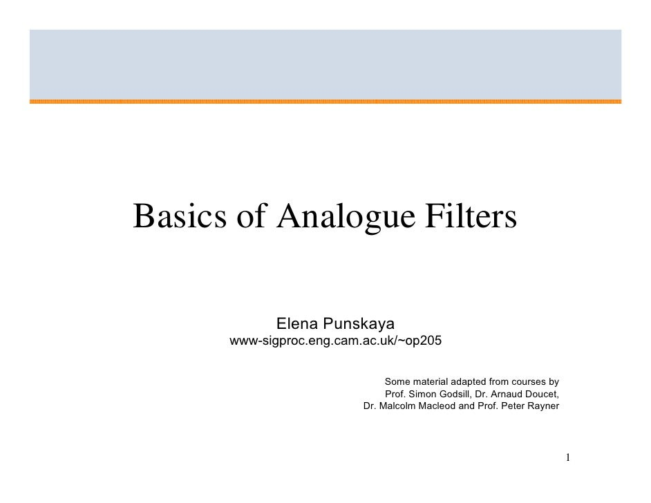 Basics of Analogue Filters               Elena Punskaya       www-sigproc.eng.cam.ac.uk/~op205                            ...