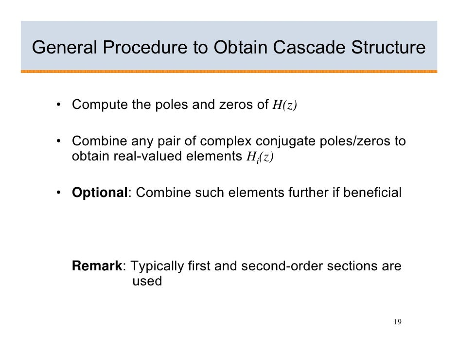 General Procedure to Obtain Cascade Structure     • Compute the poles and zeros of H(z)    • Combine any pair of complex c...
