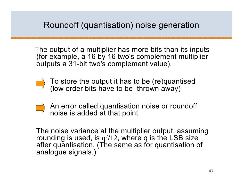 Roundoff (quantisation) noise generation  The output of a multiplier has more bits than its inputs (for example, a 16 by 1...