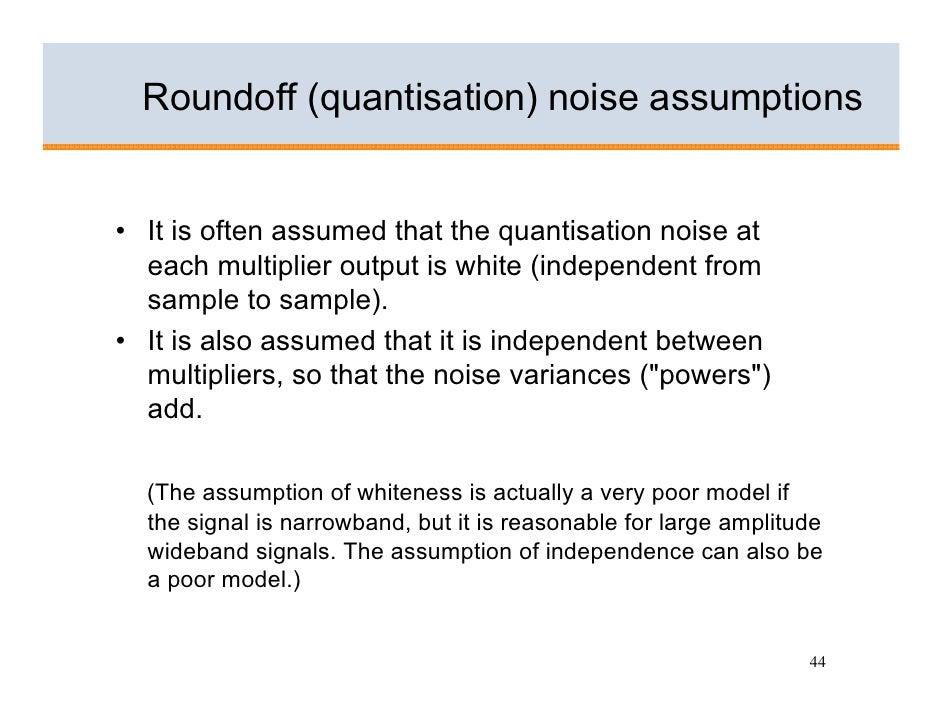 Roundoff (quantisation) noise assumptions   • It is often assumed that the quantisation noise at   each multiplier output ...
