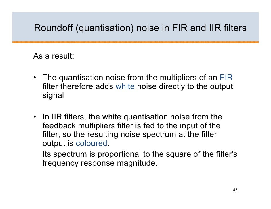 Roundoff (quantisation) noise in FIR and IIR filters  As a result:  • The quantisation noise from the multipliers of an FI...