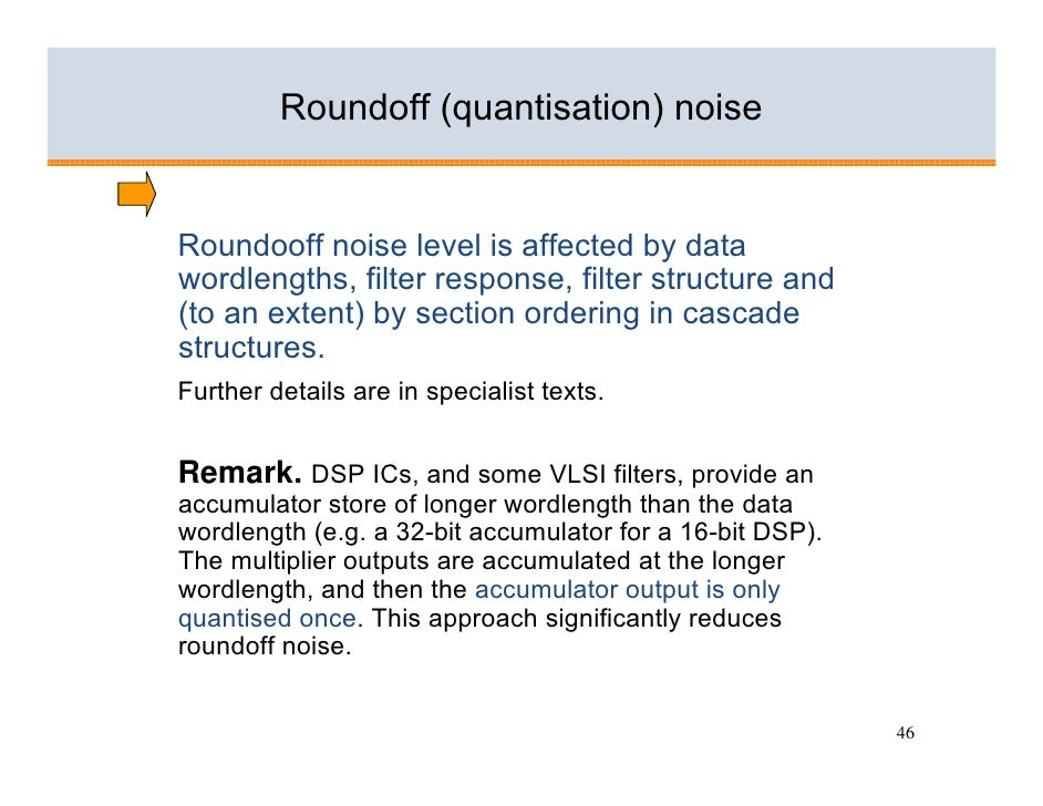 Roundoff (quantisation) noise   Roundooff noise level is affected by data wordlengths, filter response, filter structure a...