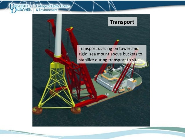 Transport uses rig on tower and rigid sea mount above buckets to stabilize during transport to site. Transport