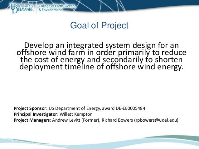Goal of Project Develop an integrated system design for an offshore wind farm in order primarily to reduce the cost of ene...