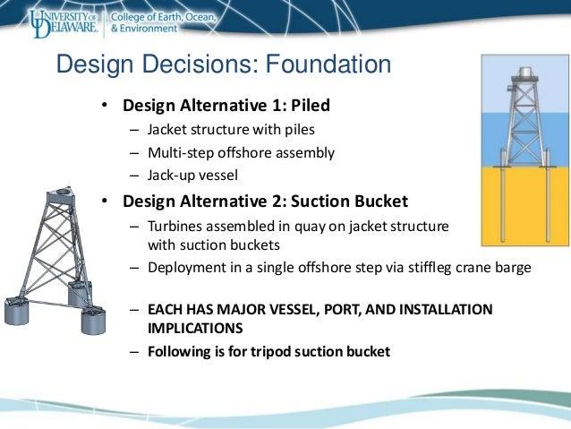 • Design Alternative 1: Piled – Jacket structure with piles – Multi-step offshore assembly – Jack-up vessel • Design Alter...